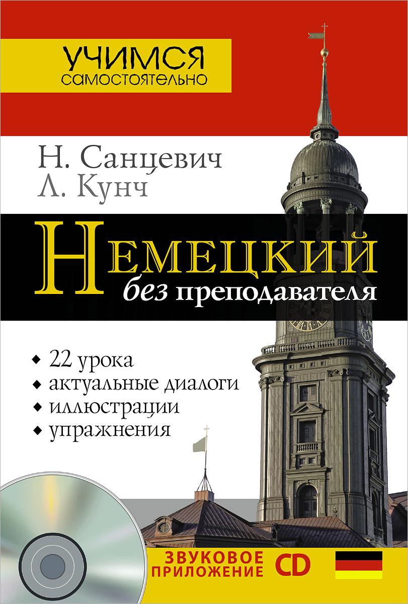 Н. Санцевич, Кунч Л. Немецкий без преподавателя (+ CD) надежда санцевич немецкий без преподавателя