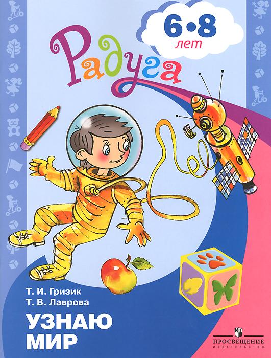 Т. И. Гризик, Т. В. Лаврова Узнаю мир. Развивающая книга для детей 6-8 лет