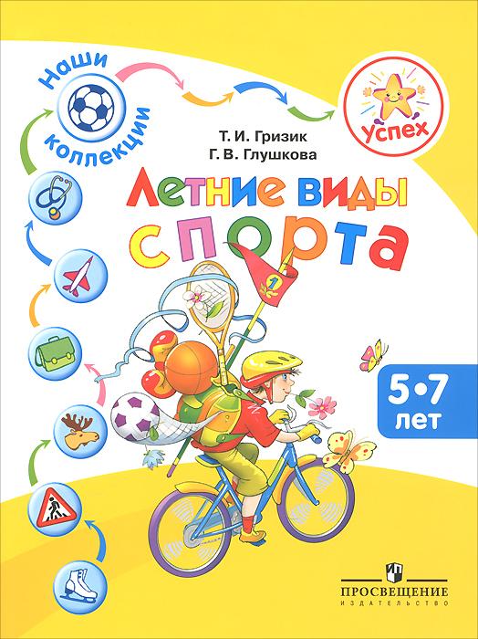 Т. И. Гризик, Г. В. Глушкова Летние виды спорта. Пособие для детей 5-7 лет