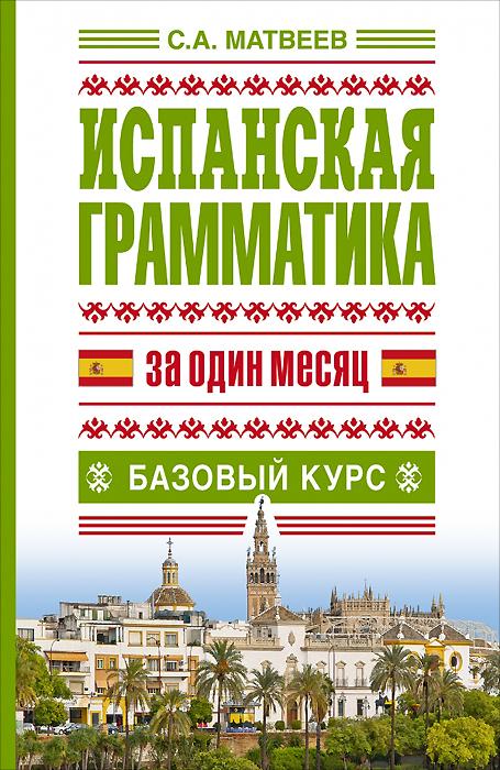 С.А. Матвеев Испанская грамматика за один месяц. Базовый курс виноградов в грамматика испанского языка практ курс