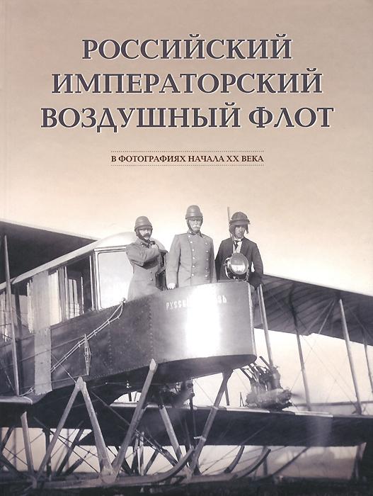 Г. Ф. Петров Российский императорский воздушный флот в фотографиях начала ХХ века. Альбом