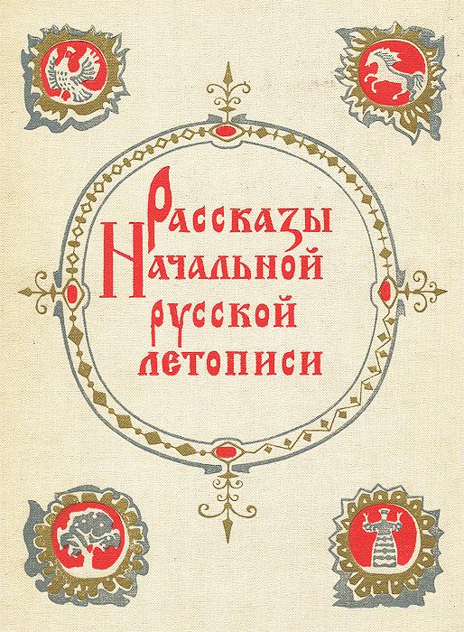 Дмитрий Лихачев Рассказы Начальной русской летописи