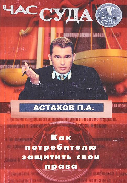 П. А. Астахов Как потребителю защитить свои права