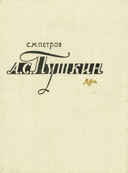 С. М. Петров А. С. Пушкин. Очерк жизни и творчества б мейлах а с пушкин очерк жизни и творчества
