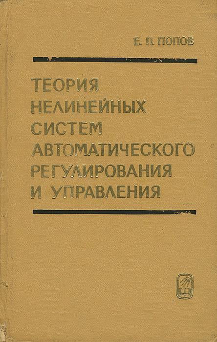 Е. П. Попов Теория нелинейных систем автоматического регулирования и управления владимир елкин основы геометрической теории нелинейных управляемых систем
