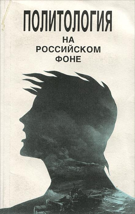 Политология на российском фоне. Учебное пособие
