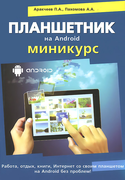 П. А. Аракчеев, А. А. Пахомова, Р. Г. Прокди Планшетник на Android. Миникурс торельсон в бушуев а прокди р планшет самоучитель работы на планшетном компьютере с android