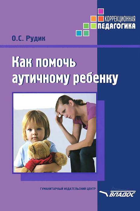 О. С. Рудик Как помочь аутичному ребенку. Методическое пособие