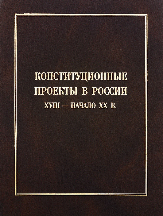 Андрей Сахаров Конституционные проекты в России XVIII - начала ХХ в.