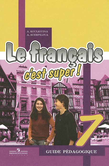 А. Кулигина, А. Щепилова Le francais 7: C'est super! Guide pedagogique / Французский язык. 7 класс. Книга для учителя