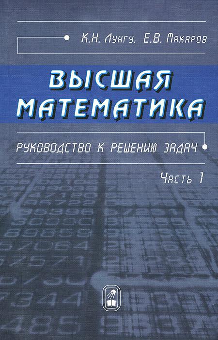 К. Н. Лунгу, Е. В. Макаров Высшая математика. Руководство к решению задач. Часть 1