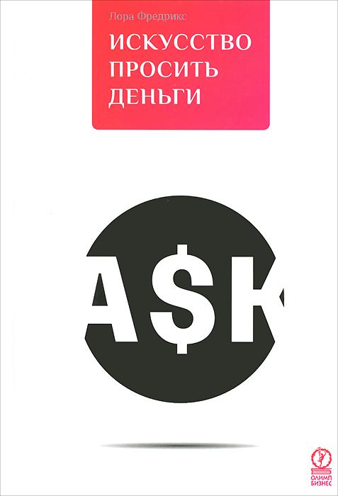 Книга Искусство просить деньги. Как просить кого угодно о какой угодно сумме для какой угодно цели. Лора Фредрикс