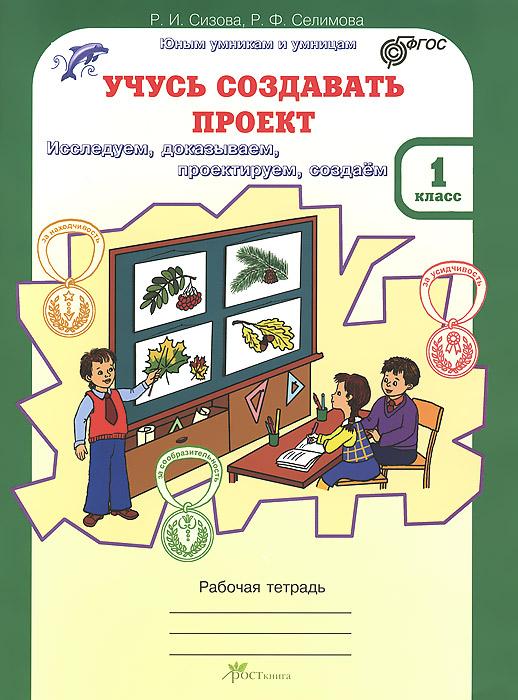 Р. И. Сизова, Р. Ф. Селимова Учусь создавать проект. 1 класс. Рабочая тетрадь сизова р селимова р учусь создавать проект рабочие тетради для 3 класса в 2 х частях часть 1 исследуем доказываем проектируем создаем