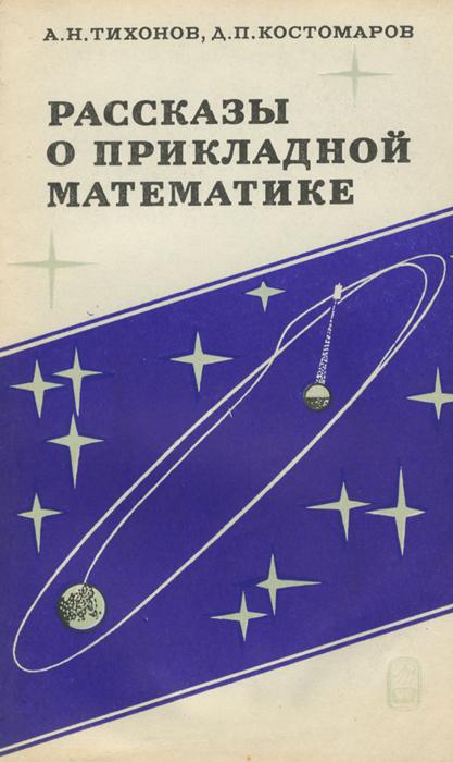 А. Н. Тихонов, Д. П. Костомаров Рассказы о прикладной математике а н тихонов д п костомаров рассказы о прикладной математике
