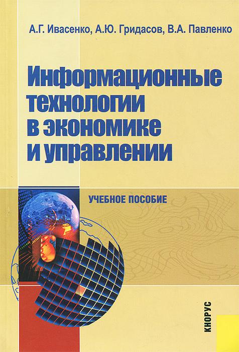 А. Г. Ивасенко, А. Ю. Гридасов, В. А. Павленко Информационные технологии в экономике и управлении. Учебное пособие