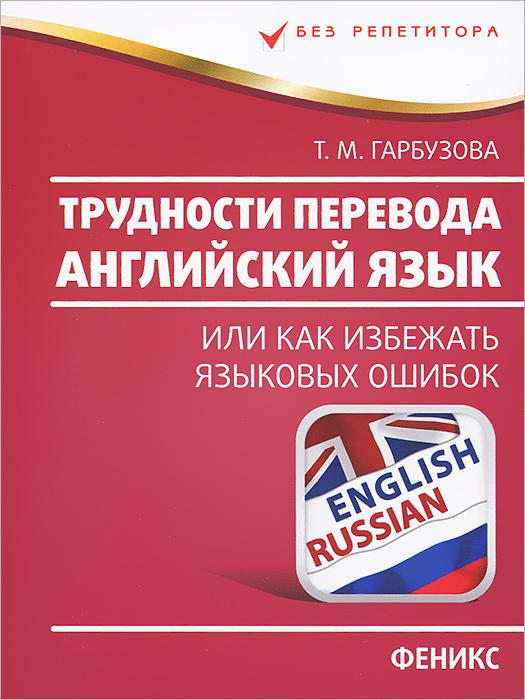 Т. М. Гарбузова Английский язык. Трудности перевода, или Как избежать языковых ошибок цена в Москве и Питере