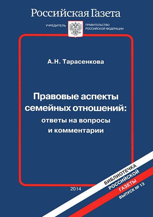 А. Н. Тарасенкова Правовые аспекты семейных отношений. Ответы на вопросы и комментарии