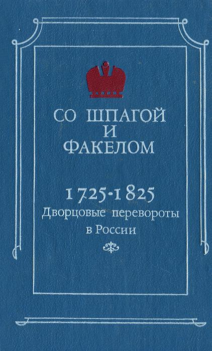Со шпагой и факелом. Дворцовые перевороты в России. 1725-1825