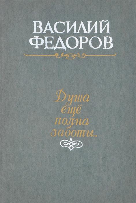 Василий Федоров Душа еще полна заботы...