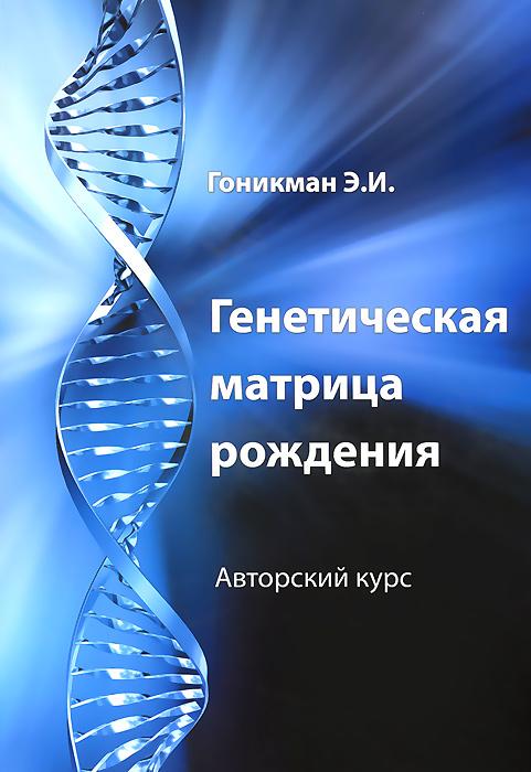 Э. И. Гоникман Генетическая матрица рождения