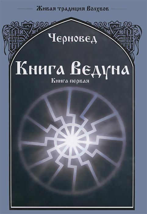 Черновед Книга Ведуна. Книга 1 и галле открытые тайны древних магиков и чародеев том 1