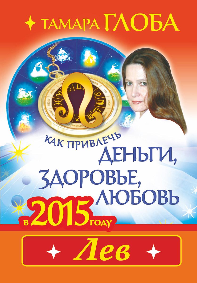 Тамара Глоба Лев. Как привлечь деньги, здоровье и любовь в 2015 году
