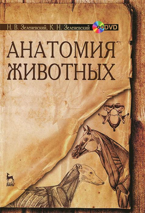 Н. В. Зеленевский, К. Н. Зеленевский Анатомия животных. Учебное пособие (+ DVD-ROM)