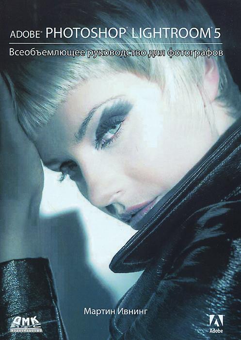 Мартин Ивнинг Adobe Photoshop Lightroom 5. Всеобъемлющее руководство для фотографов adobe photoshop lightroom book for digital photographers