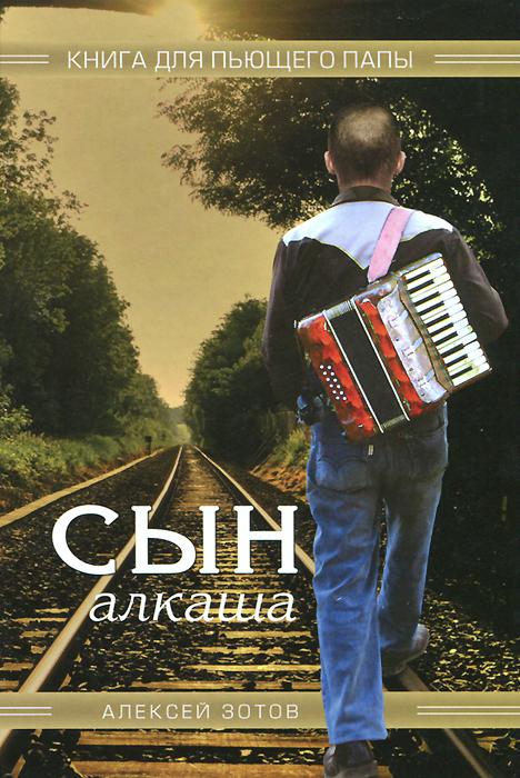 Алексей Зотов Сын алкаша. Книга для пьющего папы цена