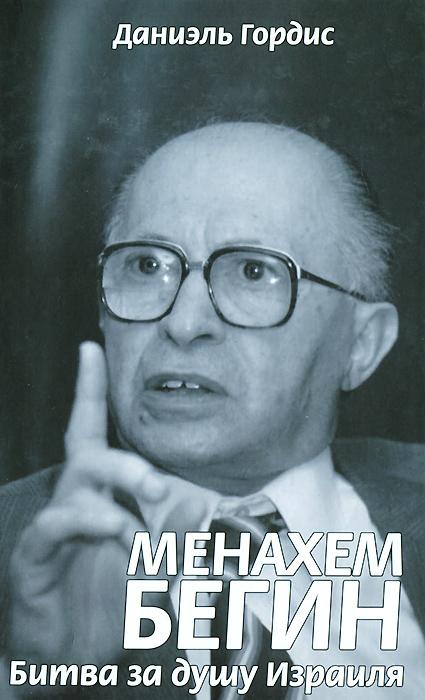 Даниэль Гордис Менахем Бегин. Битва за душу Израиля