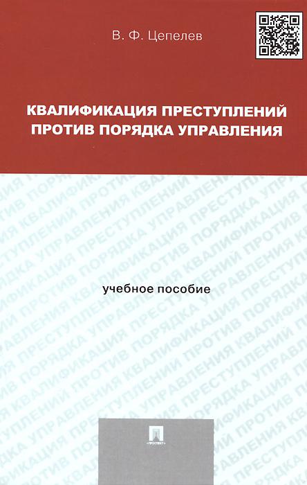 В. Ф. Цепелев Квалификация преступлений против порядка управления. Учебное пособие