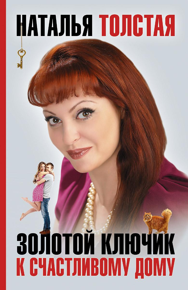 Наталья Толстая Золотой ключик к счастливому дому