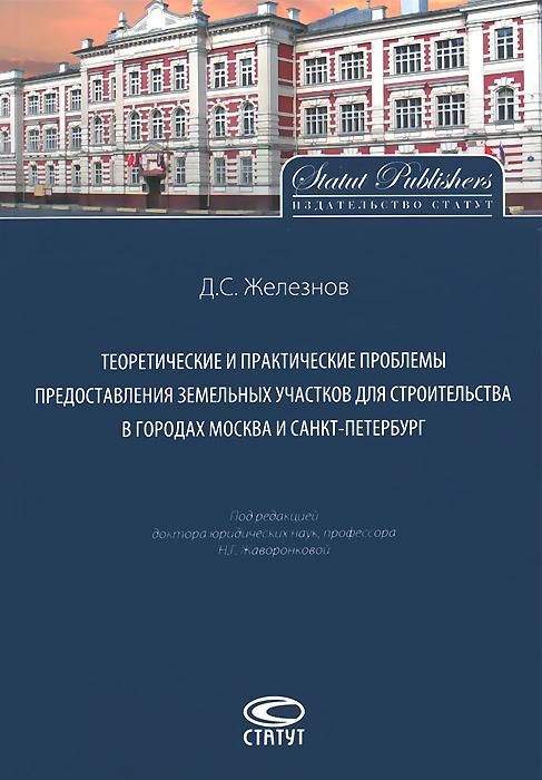 Д. С. Железнов Теоретические и практические проблемы предоставления земельных участков для строительства в городах Москва Санкт-Петербург