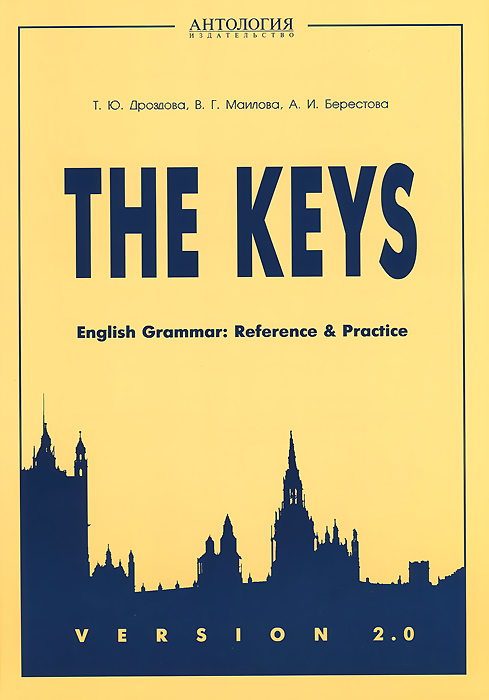 Т. Ю. Дроздова, В. Г. Маилова, А. И. Берестова The Keys: English Grammar: Reference and Practice: Version 2.0. Учебное пособие