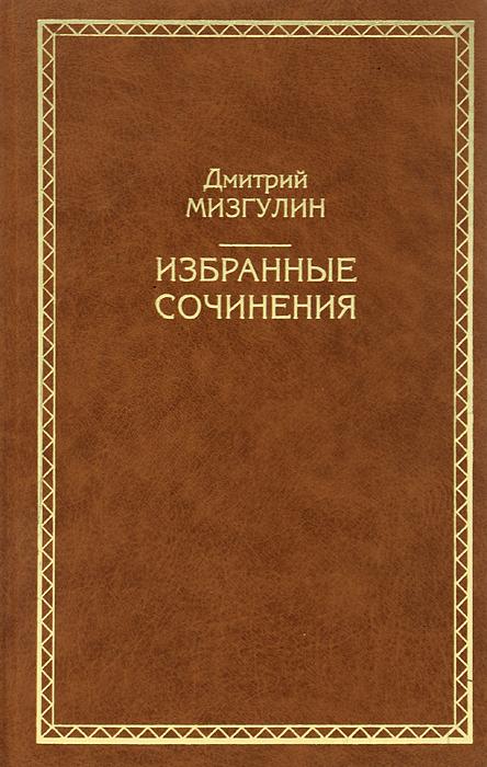 Дмитрий Мизгулин Дмитрий Мизгулин. Избранные сочинения
