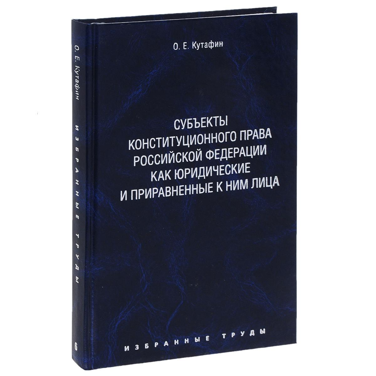 О. Е. Кутафин О. Е. Кутафин. Избранные труды. В 7 томах. Том 6. Субъекты конституционного права Российской Федерации как юридические и приравненные к ним лица