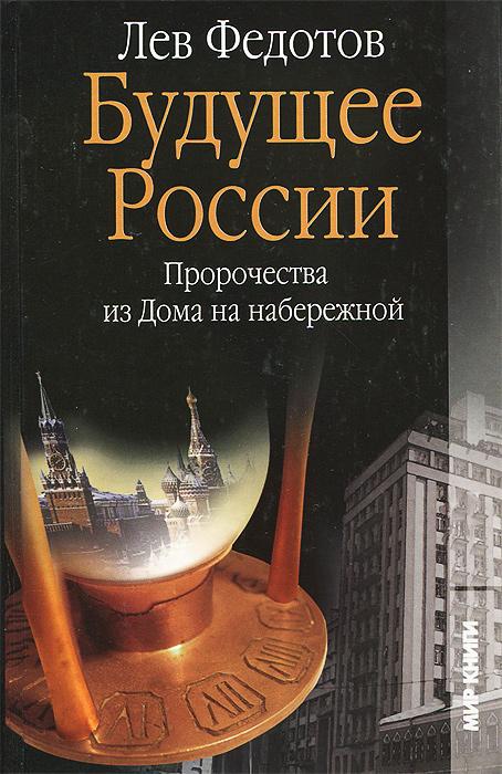 Лев Федотов Будущее России. Пророчества из Дома на набережной