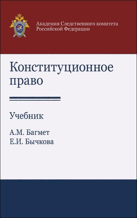 А. М. Багмет, Е. И. Бычкова Конституционное право. Учебник а е гольдштейн физические основы получения информации учебник