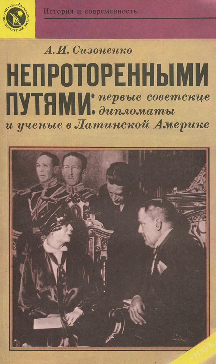 Непроторенными путями. Первые советские дипломаты и ученые в Латинской Америке Автор рассказывает о первых...
