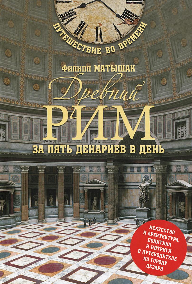 Филипп Матышак Древний Рим за пять денариев в день