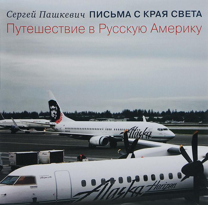 Сергей Пашкевич Письма с края света. Путешествие в Русскую Америку