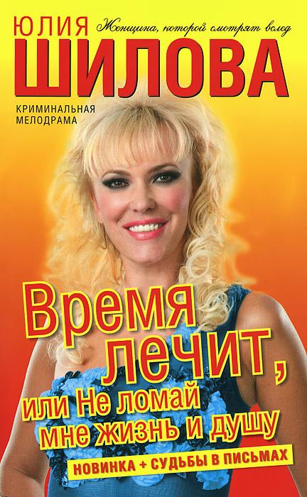 Юлия Шилова Время лечит, или Не ломай мне жизнь и душу