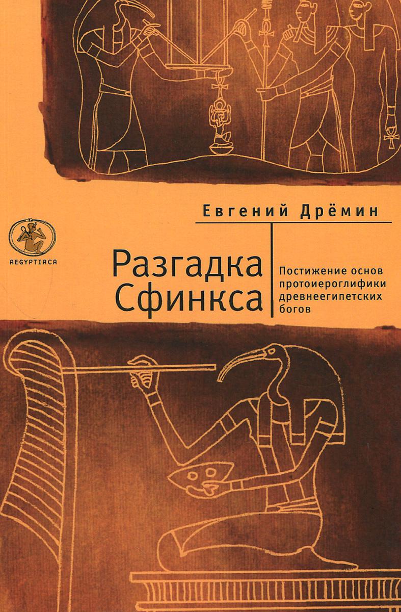 Евгений Дремин Разгадка Сфинкса. Постижение основ протоиероглифики древнеегипетских богов