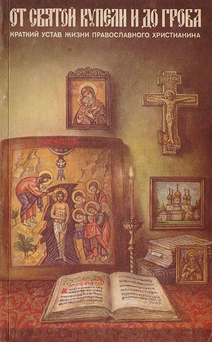 От святой купели и до гроба. Краткий устав жизни православного христианина цены