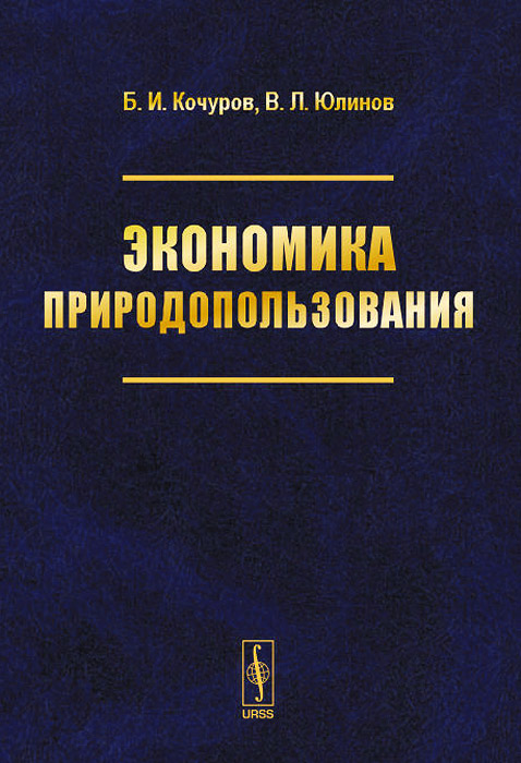 Б. И. Кочуров, В. Л. Юлинов Экономика природопользования. Учебное пособие и и дрогомирецкий е л кантор г а маховикова экономика природопользования