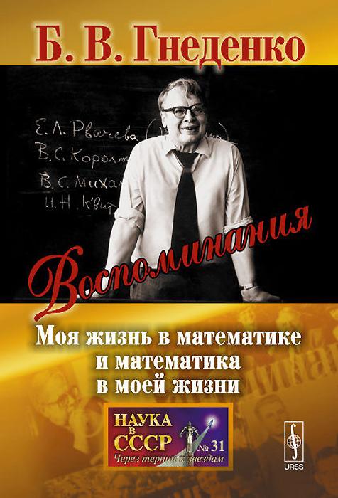 Б. В. Гнеденко Воспоминания. Моя жизнь в математике и математика в моей жизни
