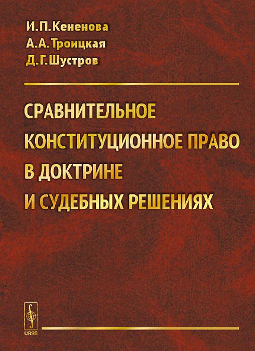 И. П. Кененова, А. А. Троицкая, Д. Г. Шустров Сравнительное конституционное право в доктрине и судебных решениях. Учебное пособие