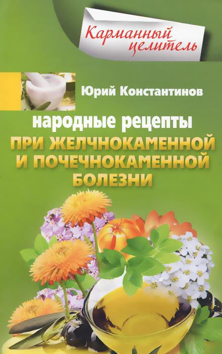 Юрий Константинов Народные рецепты при желчнокаменной и почекаменной болезни