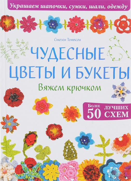 Сьюзен Томпсон Чудесные цветы и букеты. Вяжем крючком