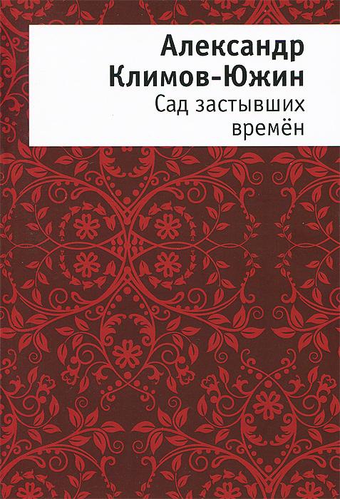 Александр Климов-Южин Сад застывших времён александр греков стихов забытый мир